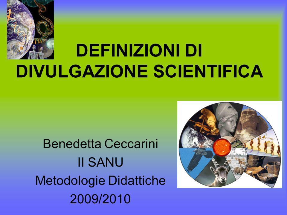 DEFINIZIONI DI DIVULGAZIONE SCIENTIFICA Benedetta Ceccarini II SANU Metodologie Didattiche 2009/2010