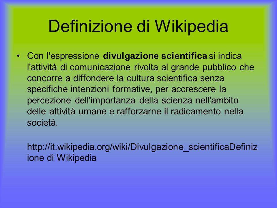 Definizione di Wikipedia Con l espressione divulgazione scientifica si indica l attività di comunicazione rivolta al grande pubblico che concorre a diffondere la cultura scientifica senza specifiche intenzioni formative, per accrescere la percezione dell importanza della scienza nell ambito delle attività umane e rafforzarne il radicamento nella società.