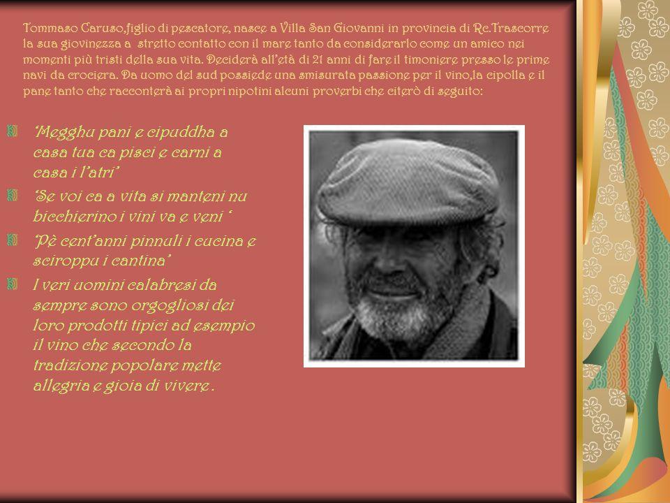 Tommaso Caruso,figlio di pescatore, nasce a Villa San Giovanni in provincia di Rc.Trascorre la sua giovinezza a stretto contatto con il mare tanto da considerarlo come un amico nei momenti più tristi della sua vita.