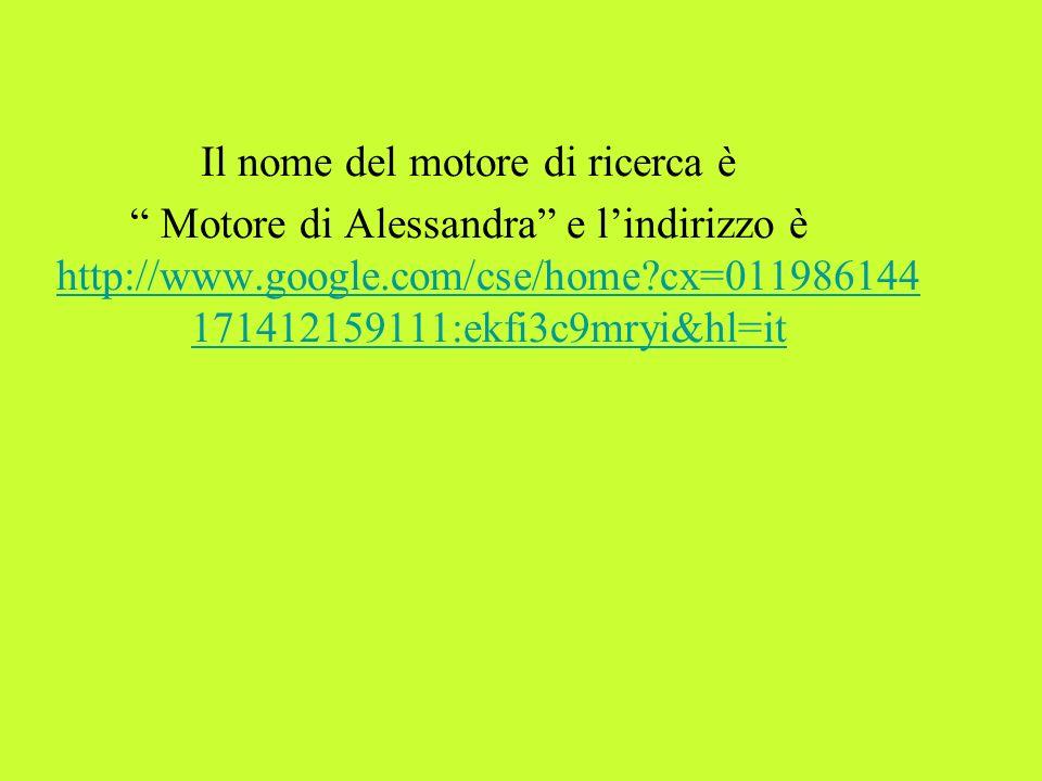 Il nome del motore di ricerca è Motore di Alessandra e lindirizzo è http://www.google.com/cse/home?cx=011986144 171412159111:ekfi3c9mryi&hl=it http://