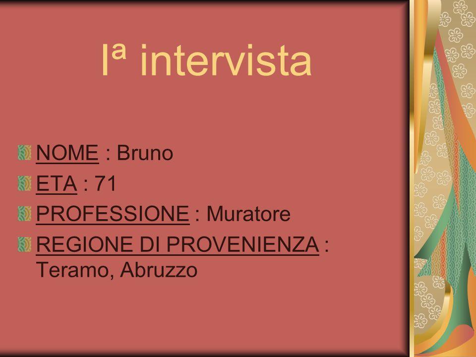 Iª intervista NOME : Bruno ETA : 71 PROFESSIONE : Muratore REGIONE DI PROVENIENZA : Teramo, Abruzzo