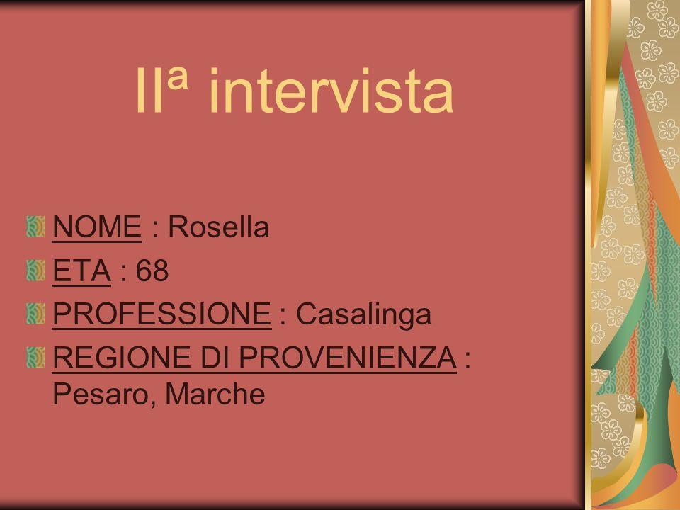IIª intervista NOME : Rosella ETA : 68 PROFESSIONE : Casalinga REGIONE DI PROVENIENZA : Pesaro, Marche