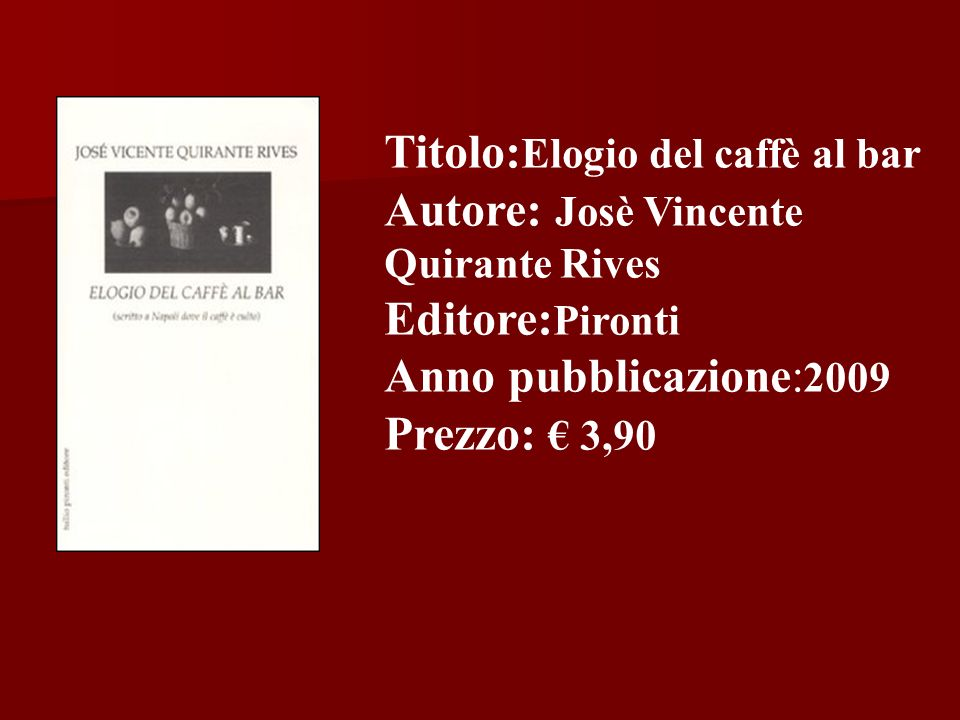 Titolo: Elogio del caffè al bar Autore: Josè Vincente Quirante Rives Editore: Pironti Anno pubblicazione: 2009 Prezzo: 3,90