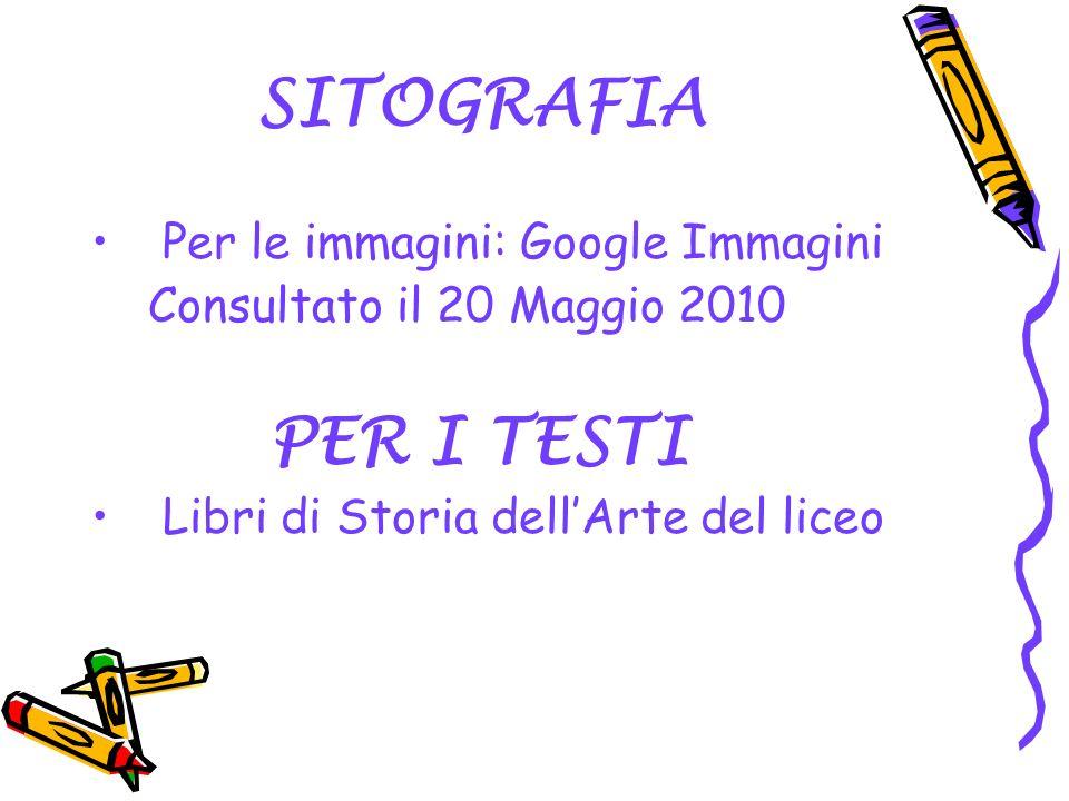 SITOGRAFIA Per le immagini: Google Immagini Consultato il 20 Maggio 2010 PER I TESTI Libri di Storia dellArte del liceo