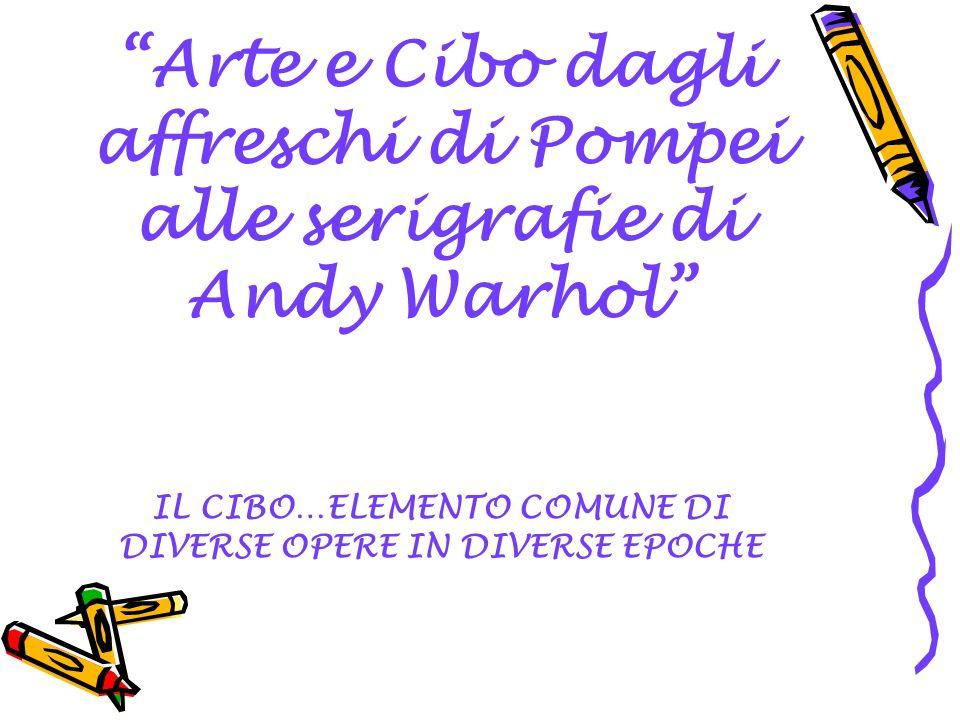 Arte e Cibo dagli affreschi di Pompei alle serigrafie di Andy Warhol IL CIBO…ELEMENTO COMUNE DI DIVERSE OPERE IN DIVERSE EPOCHE