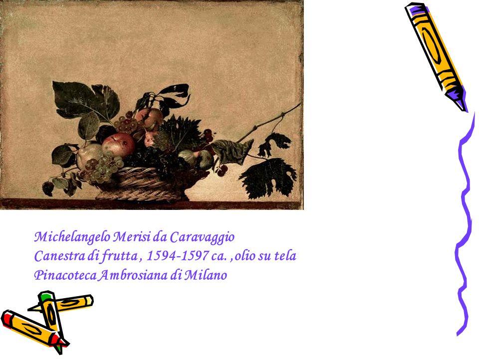 Michelangelo Merisi da Caravaggio Canestra di frutta, 1594-1597 ca.,olio su tela Pinacoteca Ambrosiana di Milano