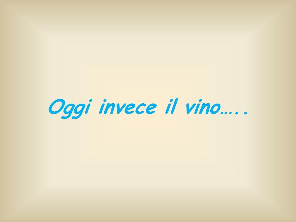 Oggi invece il vino…..