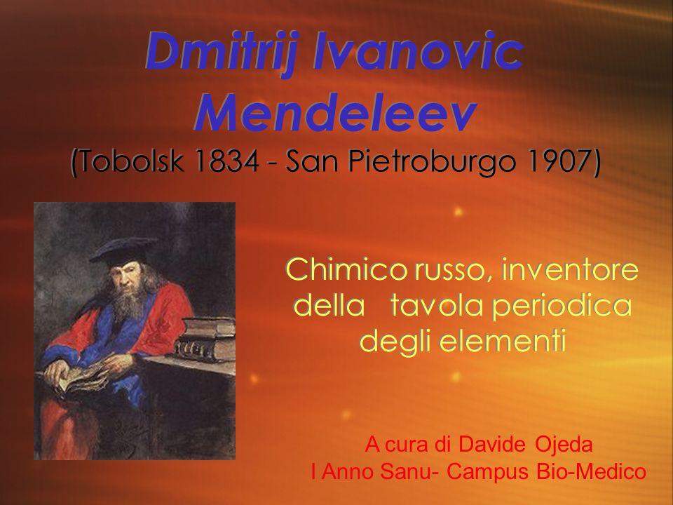 Dmitrij Ivanovic Mendeleev (Tobolsk 1834 - San Pietroburgo 1907) Chimico russo, inventore della tavola periodica degli elementi A cura di Davide Ojeda