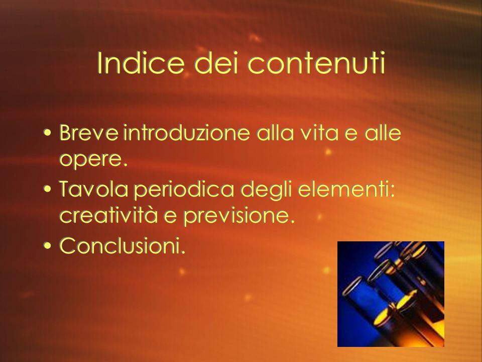 Indice dei contenuti Breve introduzione alla vita e alle opere. Tavola periodica degli elementi: creatività e previsione. Conclusioni. Breve introduzi