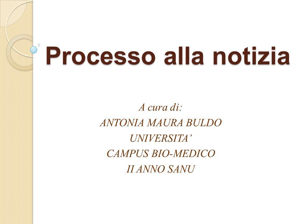 Processo alla notizia A cura di: ANTONIA MAURA BULDO UNIVERSITA CAMPUS BIO-MEDICO II ANNO SANU