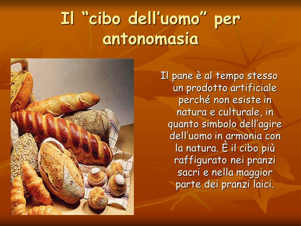 Il cibo delluomo per antonomasia Il pane è al tempo stesso un prodotto artificiale perché non esiste in natura e culturale, in quanto simbolo dellagir