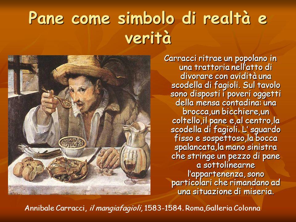 Annibale Carracci, il mangiafagioli, 1583-1584. Roma,Galleria Colonna Pane come simbolo di realtà e verità Carracci ritrae un popolano in una trattori