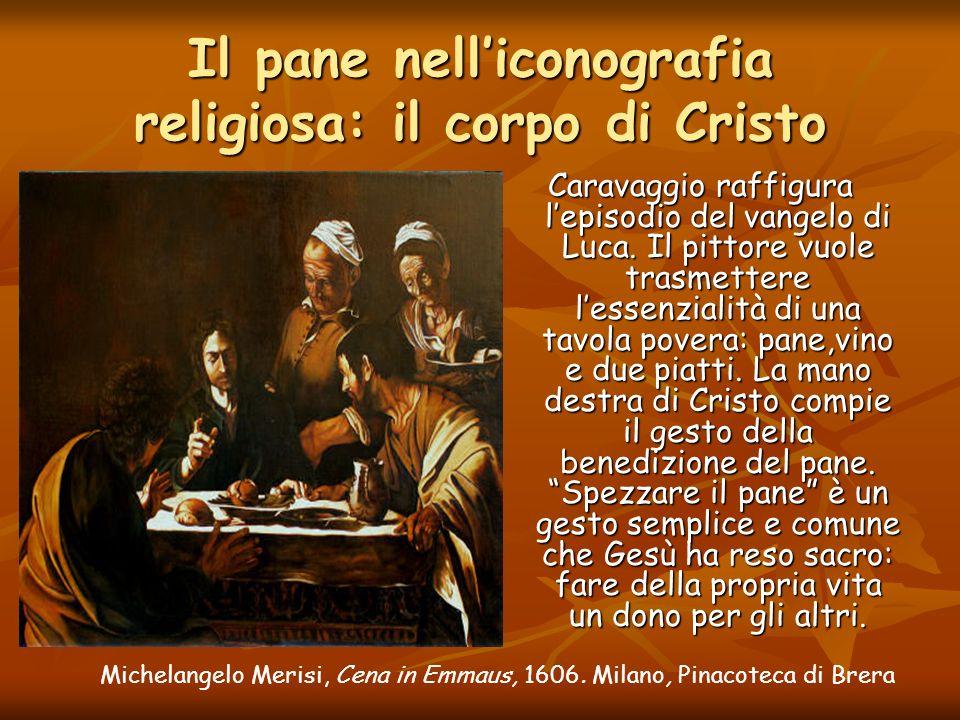 Michelangelo Merisi, Cena in Emmaus, 1606. Milano, Pinacoteca di Brera Il pane nelliconografia religiosa: il corpo di Cristo Caravaggio raffigura lepi