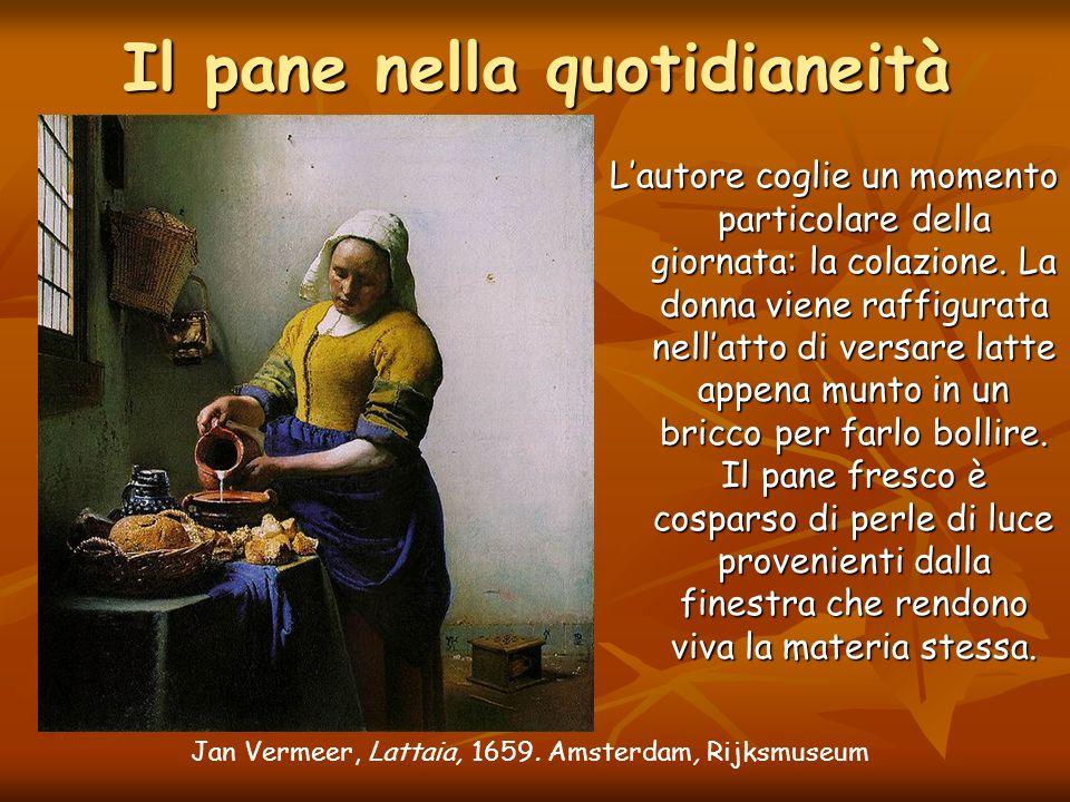 Jan Vermeer, Lattaia, 1659. Amsterdam, Rijksmuseum Il pane nella quotidianeità Lautore coglie un momento particolare della giornata: la colazione. La