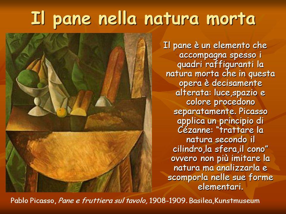 Pablo Picasso, Pane e fruttiera sul tavolo, 1908-1909. Basilea,Kunstmuseum Il pane nella natura morta Il pane è un elemento che accompagna spesso i qu