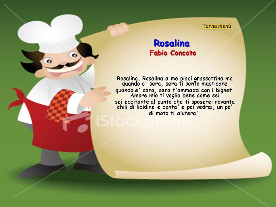Rosalina Fabio Concato Rosalina, Rosalina a me piaci grassottina ma quando e' sera, sera ti sento masticare quando e' sera, sera t'ammazzi con i bigne