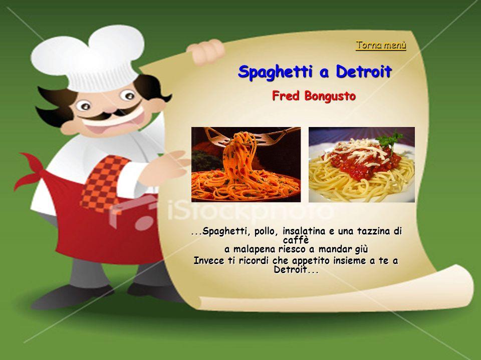Spaghetti a Detroit Fred Bongusto...Spaghetti, pollo, insalatina e una tazzina di caffè a malapena riesco a mandar giù Invece ti ricordi che appetito