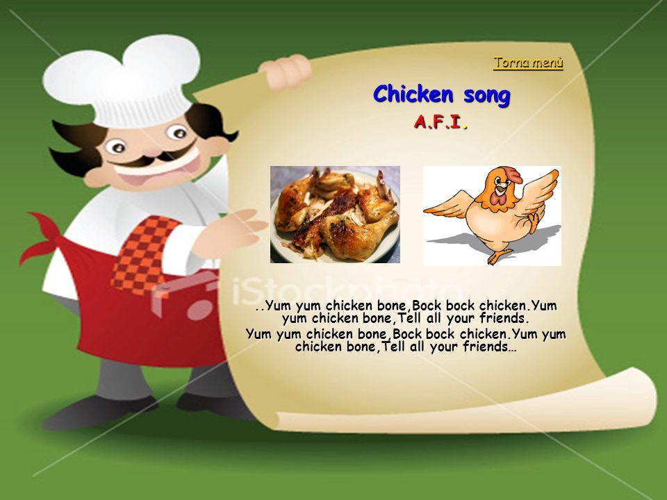 Chicken song A.F.I...Yum yum chicken bone,Bock bock chicken.Yum yum chicken bone,Tell all your friends. Yum yum chicken bone,Bock bock chicken.Yum yum