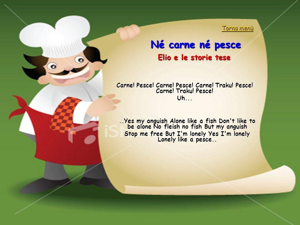 Né carne né pesce Elio e le storie tese Carne! Pesce! Carne! Pesce! Carne! Traku! Pesce! Carne! Traku! Pesce! Uh.....Yes my anguish Alone like a fish