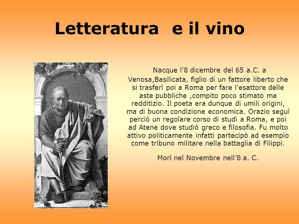 Letteratura e il vino Nacque l'8 dicembre del 65 a.C. a Venosa,Basilicata, figlio di un fattore liberto che si trasferì poi a Roma per fare l'esattore