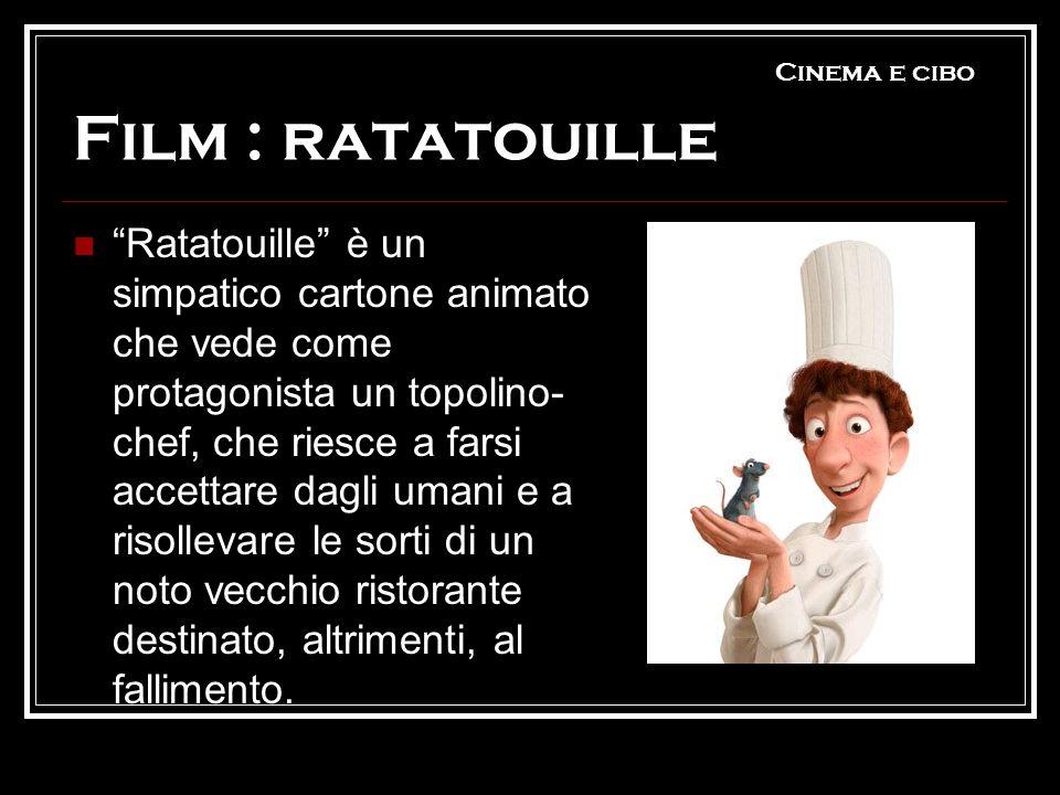 Cinema e cibo Film : ratatouille Ratatouille è un simpatico cartone animato che vede come protagonista un topolino- chef, che riesce a farsi accettare