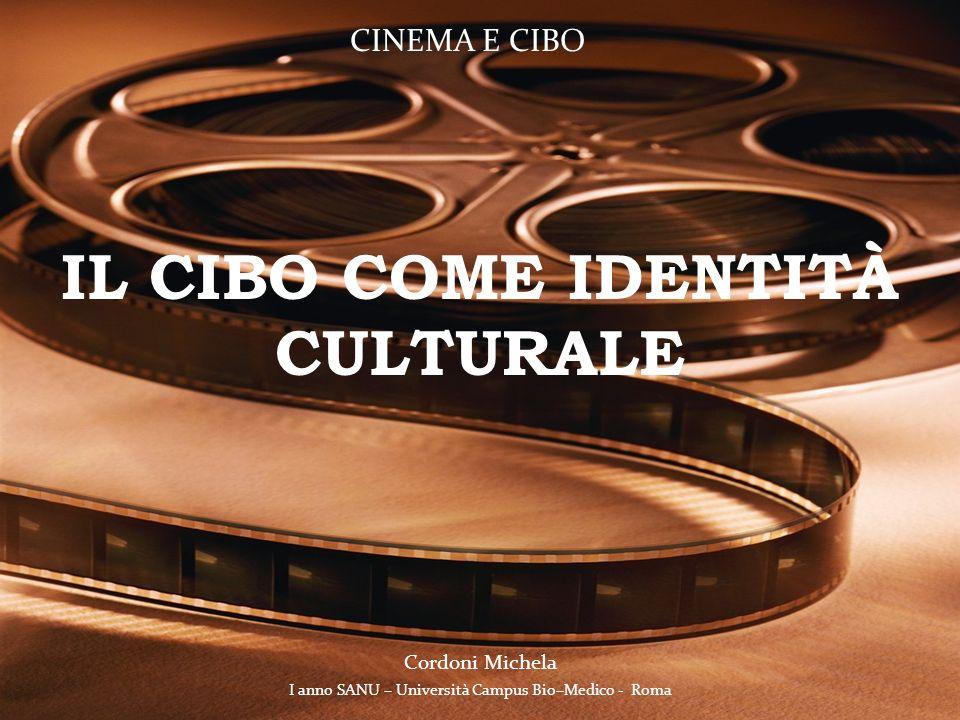 IL CIBO COME IDENTITÀ CULTURALE I anno SANU – Università Campus Bio–Medico - Roma Cordoni Michela CINEMA E CIBO