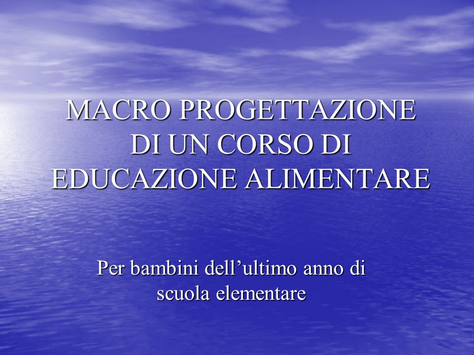 MACRO PROGETTAZIONE DI UN CORSO DI EDUCAZIONE ALIMENTARE Per bambini dellultimo anno di scuola elementare