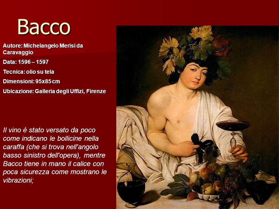 Bacco Autore: Michelangelo Merisi da Caravaggio Data: 1596 – 1597 Tecnica: olio su tela Dimensioni: 95x85 cm Ubicazione: Galleria degli Uffizi, Firenz
