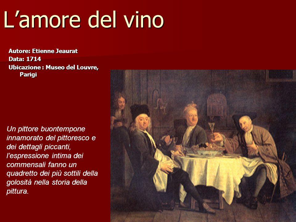 Lamore del vino Autore: Etienne Jeaurat Data: 1714 Ubicazione : Museo del Louvre, Parigi Un pittore buontempone innamorato del pittoresco e dei dettag
