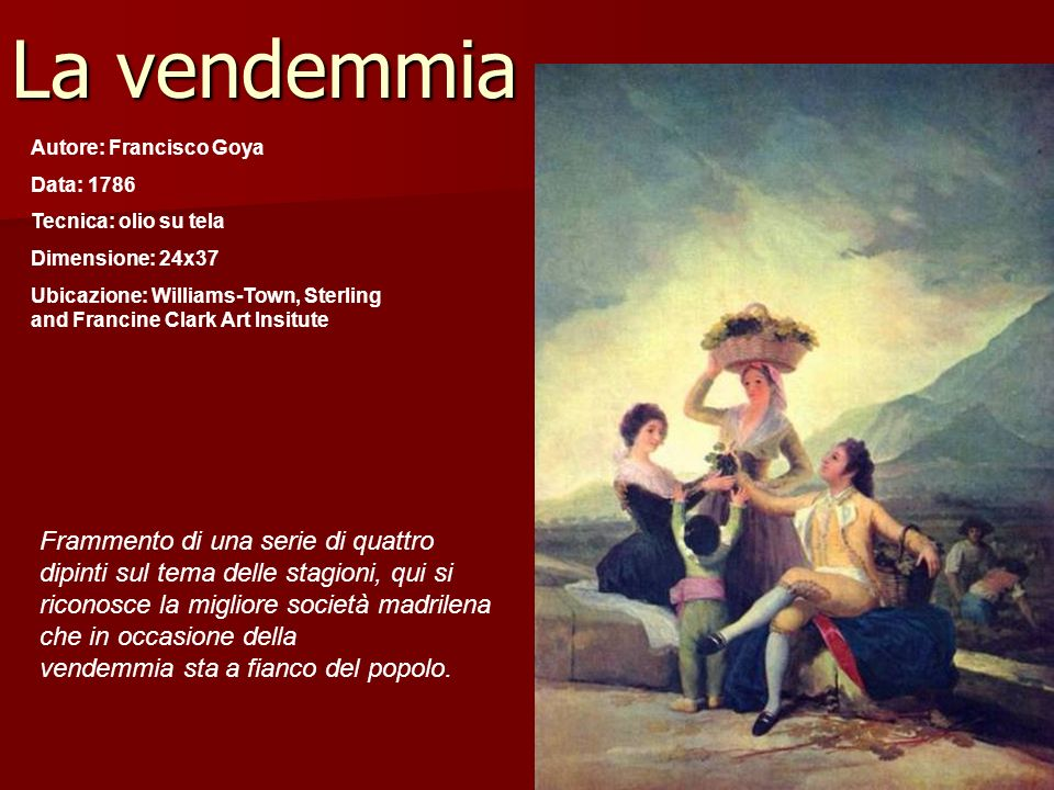 La vendemmia Autore: Francisco Goya Data: 1786 Tecnica: olio su tela Dimensione: 24x37 Ubicazione: Williams-Town, Sterling and Francine Clark Art Insi