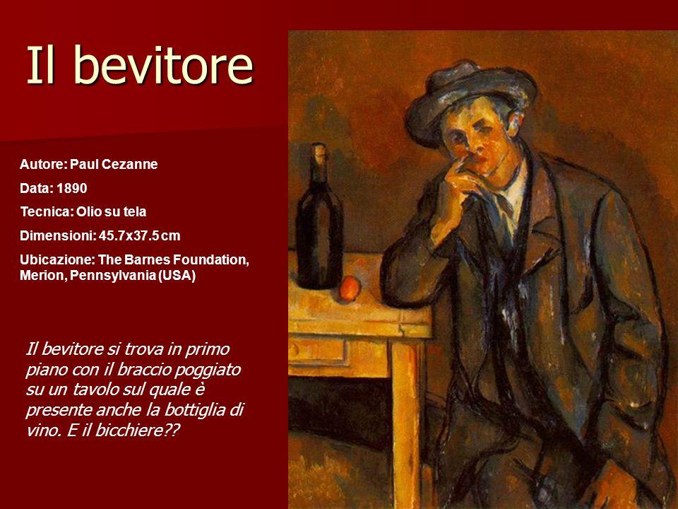 Il bevitore Autore: Paul Cezanne Data: 1890 Tecnica: Olio su tela Dimensioni: 45.7x37.5 cm Ubicazione: The Barnes Foundation, Merion, Pennsylvania (US