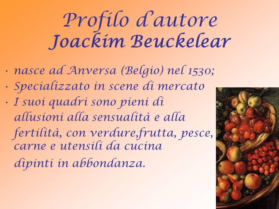 Profilo dautore Joackim Beuckelear nasce ad Anversa (Belgio) nel 1530; Specializzato in scene di mercato I suoi quadri sono pieni di allusioni alla sensualità e alla fertilità, con verdure,frutta, pesce, carne e utensili da cucina dipinti in abbondanza.