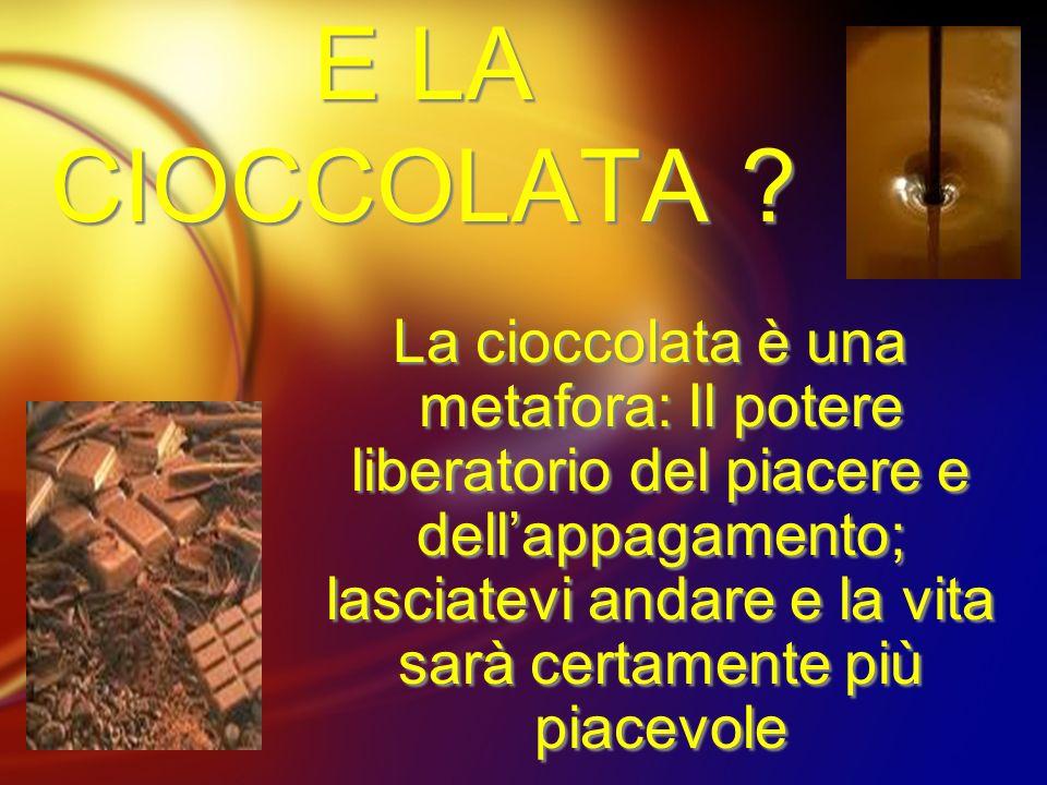 E LA CIOCCOLATA ? La cioccolata è una metafora: Il potere liberatorio del piacere e dellappagamento; lasciatevi andare e la vita sarà certamente più p