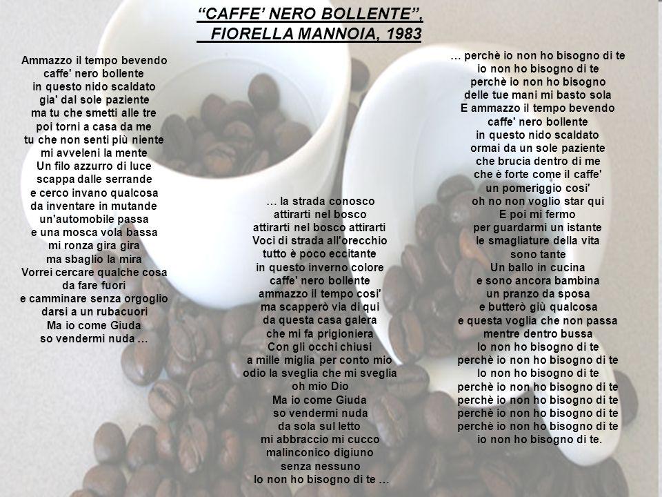 … CAFFE NERO BOLLENTE, FIORELLA MANNOIA, 1983 Ammazzo il tempo bevendo caffe' nero bollente in questo nido scaldato gia' dal sole paziente ma tu che s