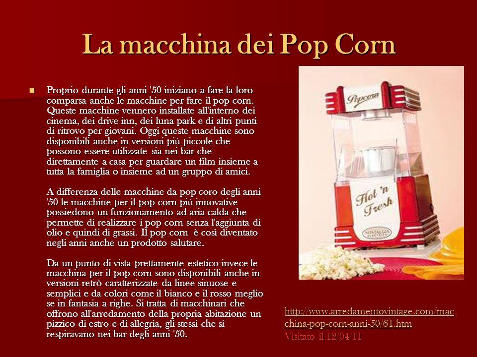 La macchina dei Pop Corn Proprio durante gli anni '50 iniziano a fare la loro comparsa anche le macchine per fare il pop corn. Queste macchine vennero