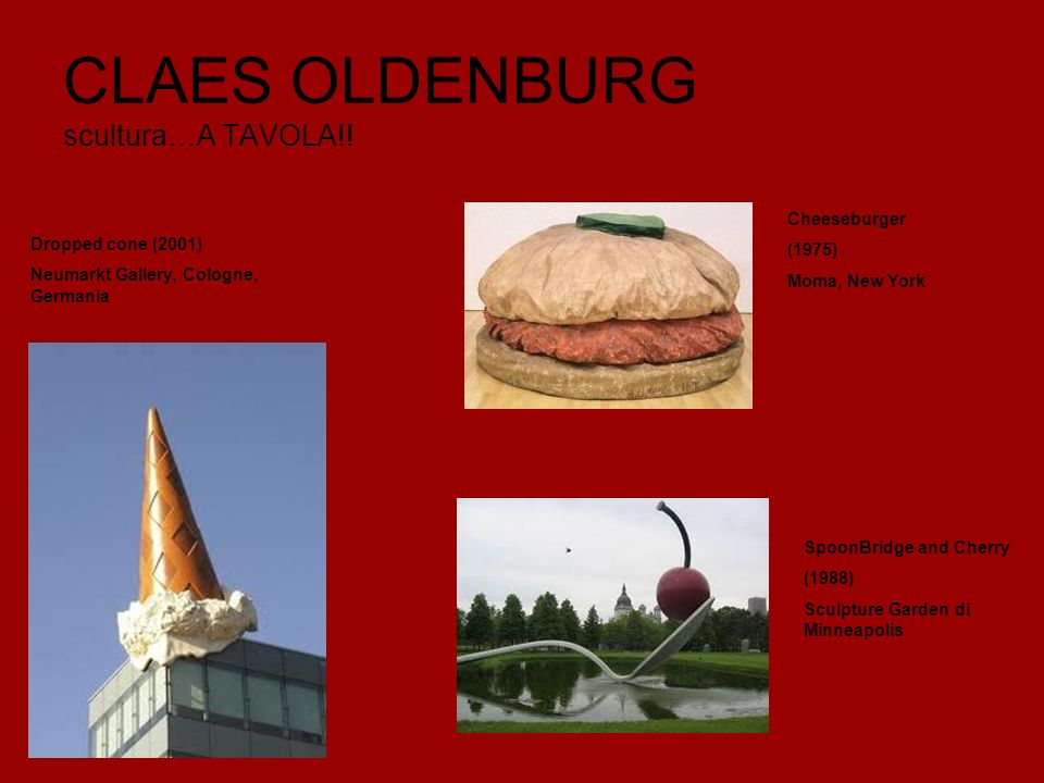 CLAES OLDENBURG scultura…A TAVOLA!! Cheeseburger (1975) Moma, New York Dropped cone (2001) Neumarkt Gallery, Cologne, Germania SpoonBridge and Cherry