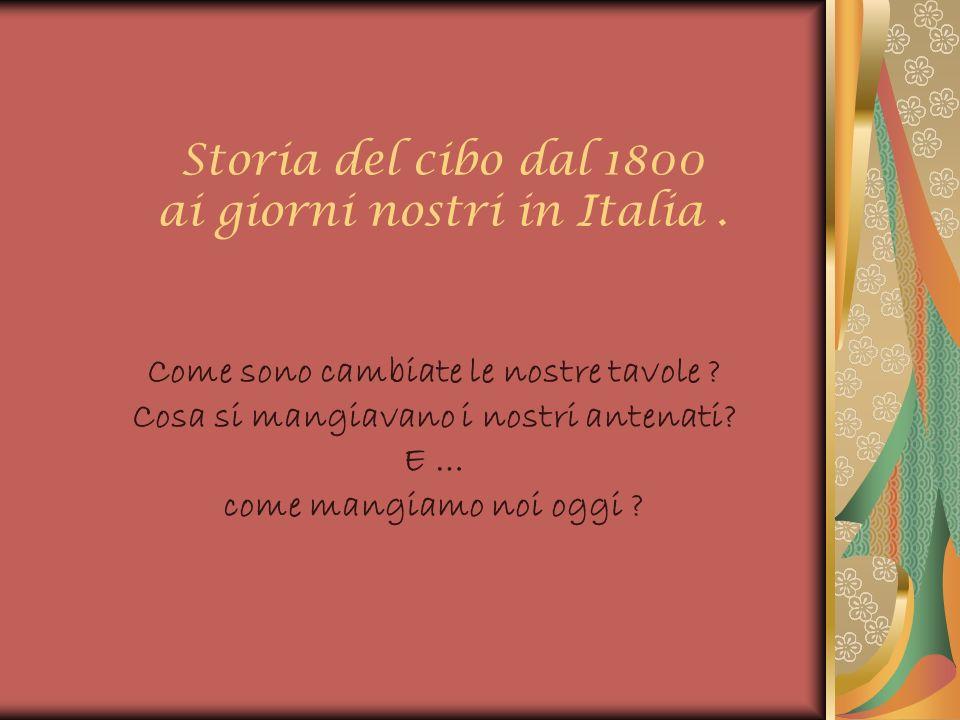 Storia del cibo dal 1800 ai giorni nostri in Italia. Come sono cambiate le nostre tavole ? Cosa si mangiavano i nostri antenati? E … come mangiamo noi