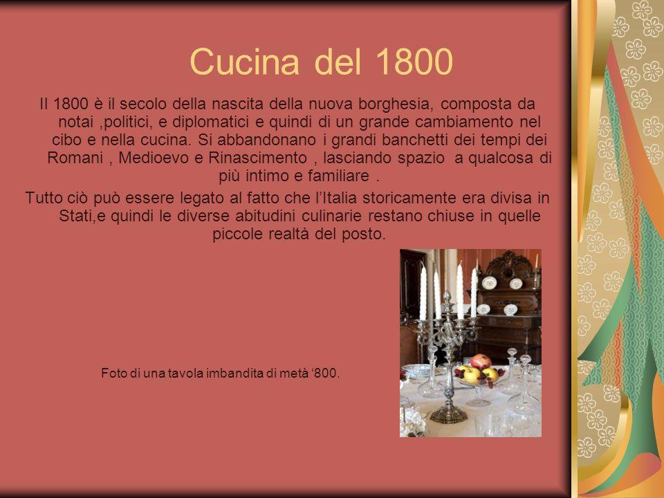 Cucina del 1800 Il 1800 è il secolo della nascita della nuova borghesia, composta da notai,politici, e diplomatici e quindi di un grande cambiamento n