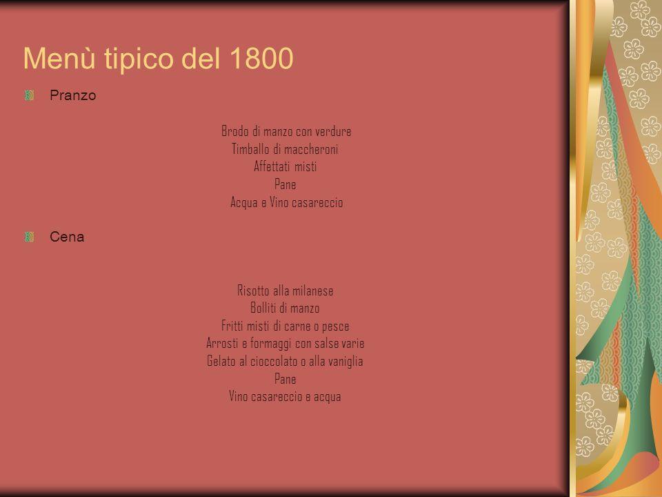 Menù tipico del 1800 Pranzo Brodo di manzo con verdure Timballo di maccheroni Affettati misti Pane Acqua e Vino casareccio Cena Risotto alla milanese