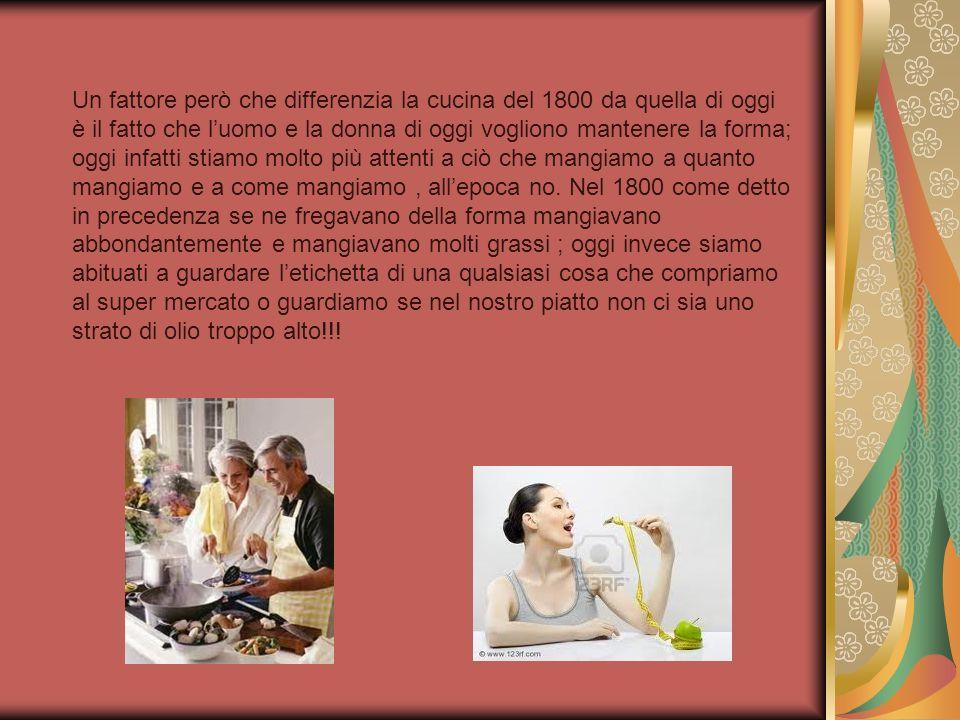 Un fattore però che differenzia la cucina del 1800 da quella di oggi è il fatto che luomo e la donna di oggi vogliono mantenere la forma; oggi infatti