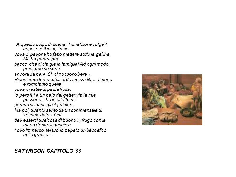 ....Segue un grande trionfo da tavola, di forma circolare, con i dodici segni dello zodiaco disposti in giro; e su ognuno di essi cé una pietanza corrispondente; per esempio, sul Toro una bistecca di manzo, sui Gemelli testicoli e rognoni, sul Leone fichi d Africa, sulla Vergine la vulva di una giovane scrofa; sulla Libra una bilancia che porta in un piatto una torta e nell altro una focaccia; sui Pesci due triglie.