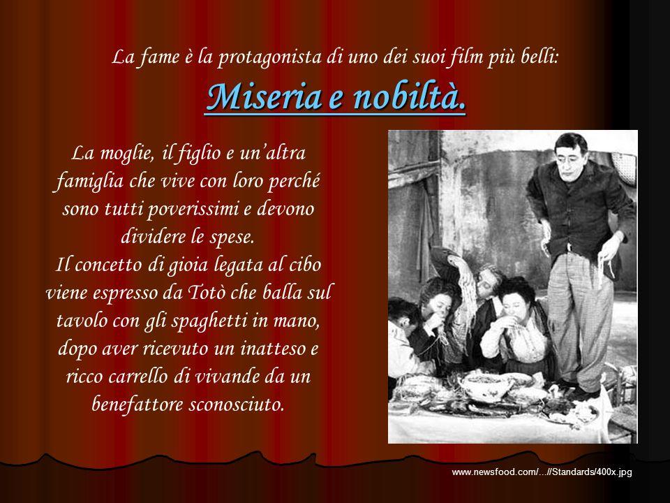 La fame è la protagonista di uno dei suoi film più belli: Miseria e nobiltà. La moglie, il figlio e unaltra famiglia che vive con loro perché sono tut