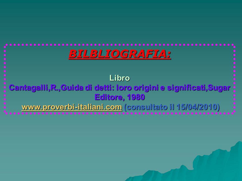 BILBLIOGRAFIA:Libro Cantagalli,R.,Guida di detti: loro origini e significati,Sugar Editore, 1980 www.proverbi-italiani.com (consultato il 15/04/2010)