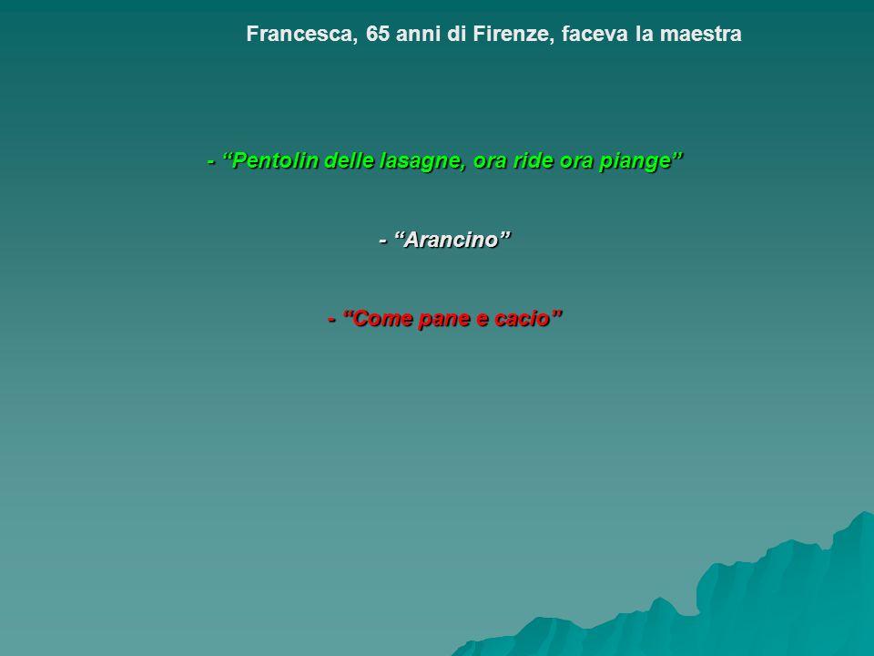 - Pentolin delle lasagne, ora ride ora piange - Arancino - Come pane e cacio Francesca, 65 anni di Firenze, faceva la maestra