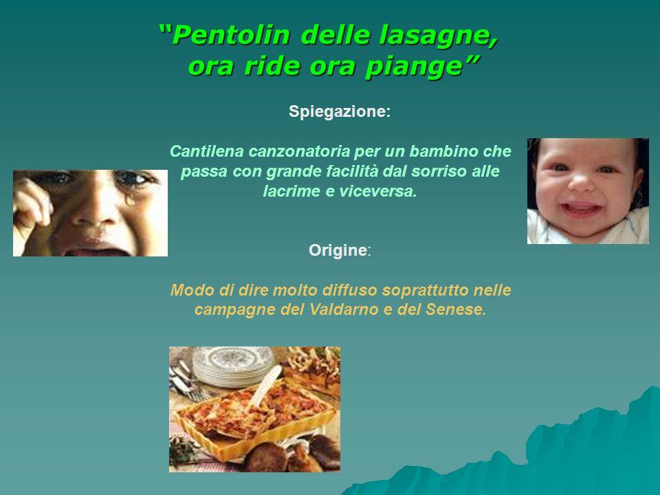 Pentolin delle lasagne, ora ride ora piange Spiegazione: Cantilena canzonatoria per un bambino che passa con grande facilità dal sorriso alle lacrime