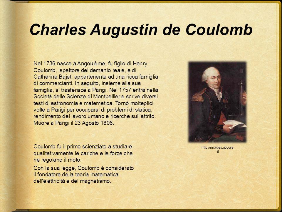 Charles Augustin de Coulomb Nel 1736 nasce a Angoulème, fu figlio di Henry Coulomb, ispettore del demanio reale, e di Catherine Bajet, appartenente ad