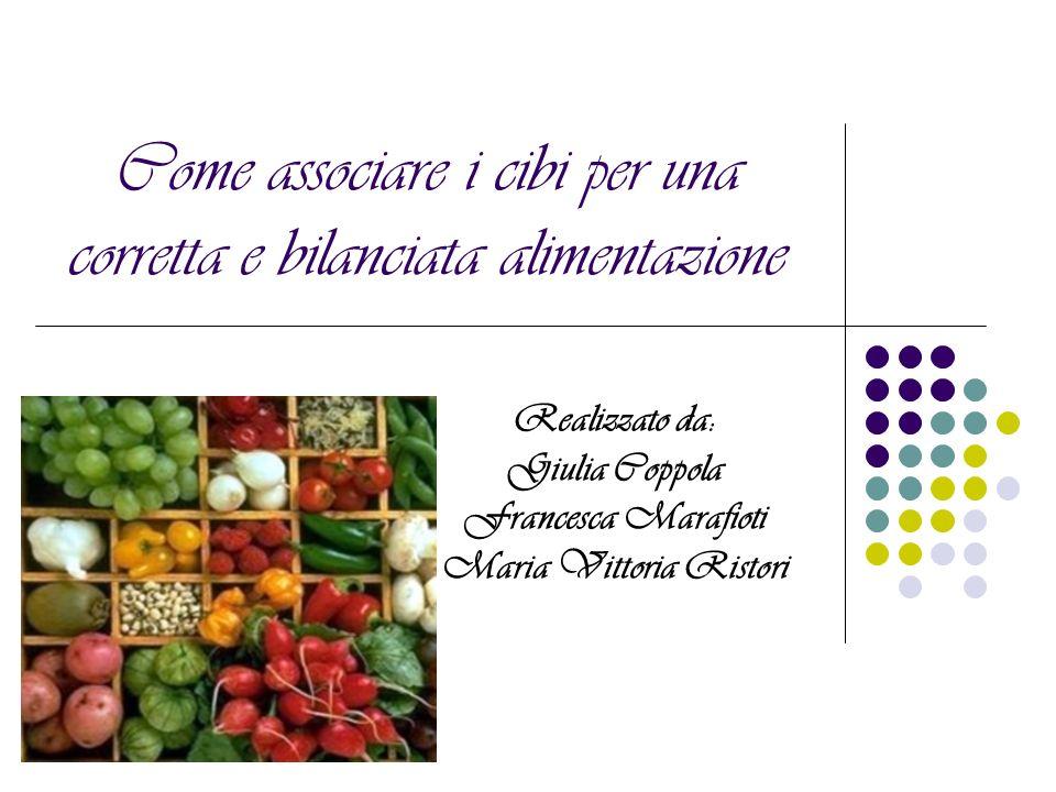 Come associare i cibi per una corretta e bilanciata alimentazione Realizzato da: Giulia Coppola Francesca Marafioti Maria Vittoria Ristori