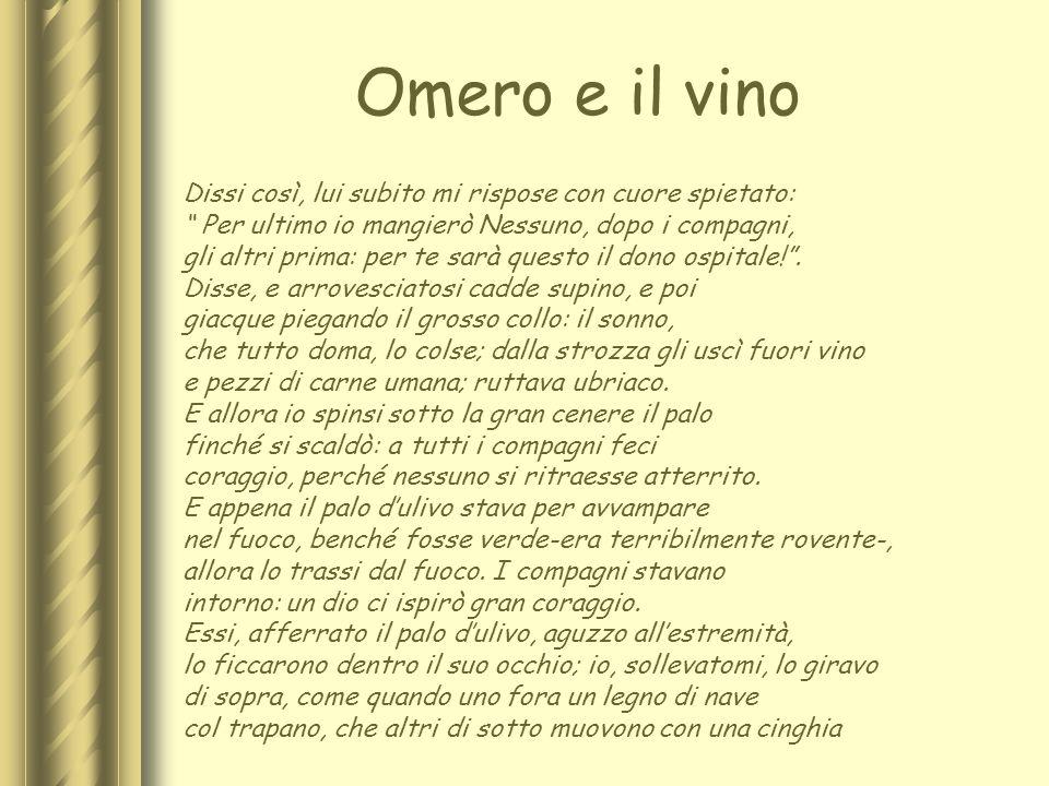 Omero e il vino Dissi così, lui subito mi rispose con cuore spietato: Per ultimo io mangierò Nessuno, dopo i compagni, gli altri prima: per te sarà qu