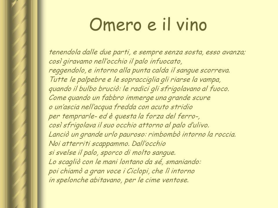 Omero e il vino tenendola dalle due parti, e sempre senza sosta, esso avanza; così giravamo nellocchio il palo infuocato, reggendolo, e intorno alla p