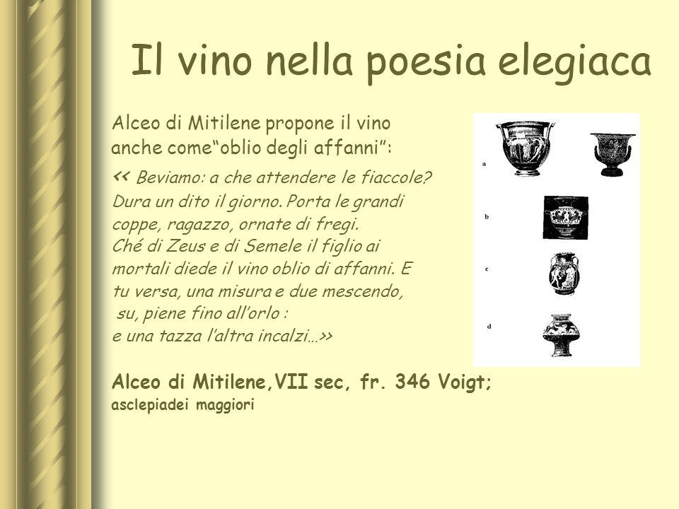 Il vino nella poesia elegiaca Alceo di Mitilene propone il vino anche comeoblio degli affanni: << Beviamo: a che attendere le fiaccole? Dura un dito i
